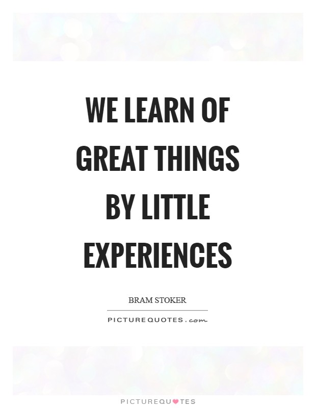 We learn of great things by little experiences Picture Quote #1
