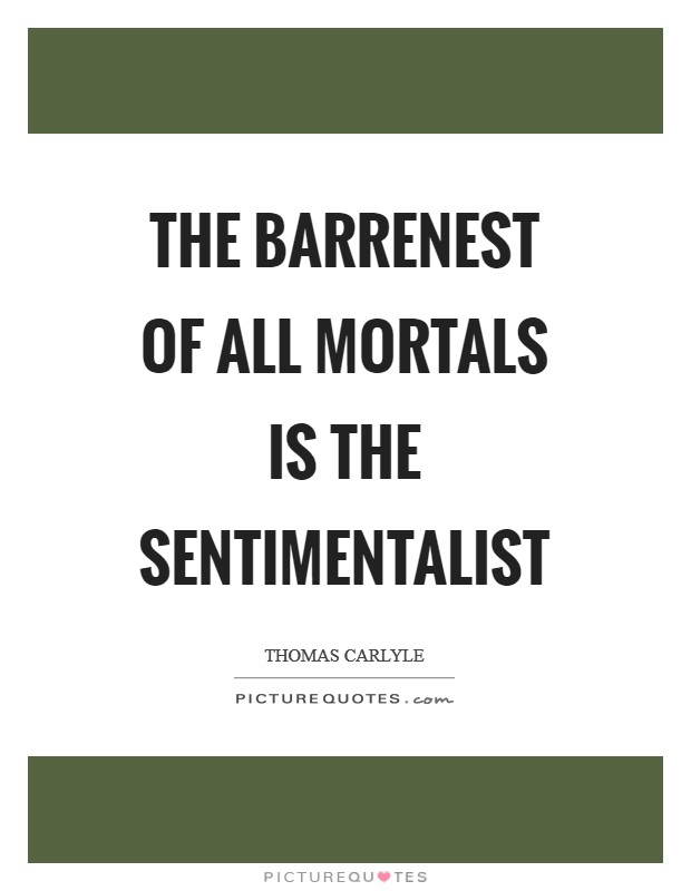 The barrenest of all mortals is the sentimentalist Picture Quote #1