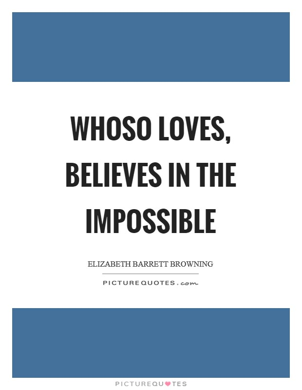 Whoso loves, believes in the impossible Picture Quote #1