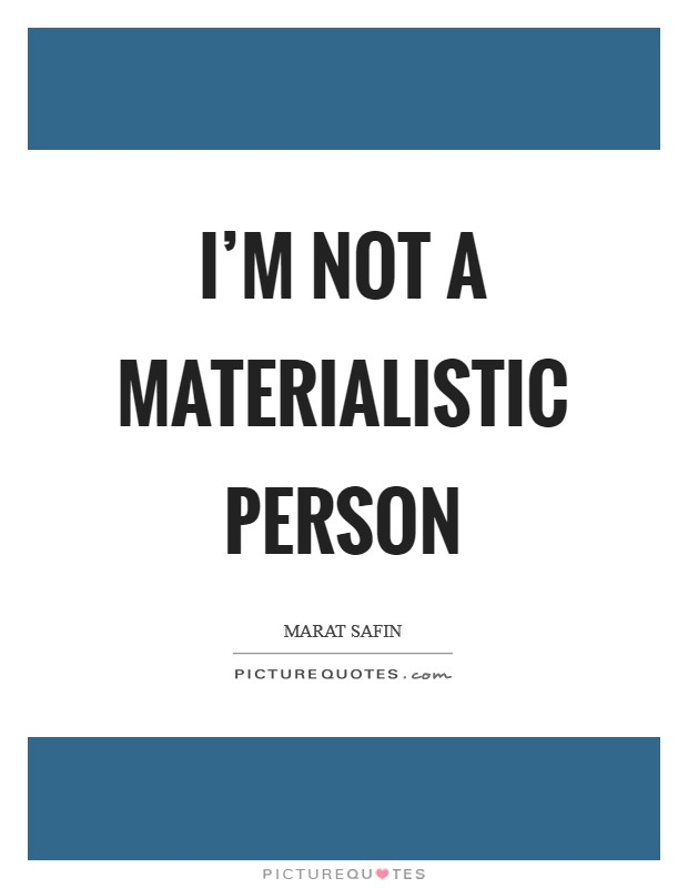 I'm not a materialistic person Picture Quote #1