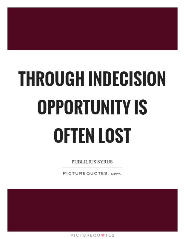 Through indecision opportunity is often lost Picture Quote #1