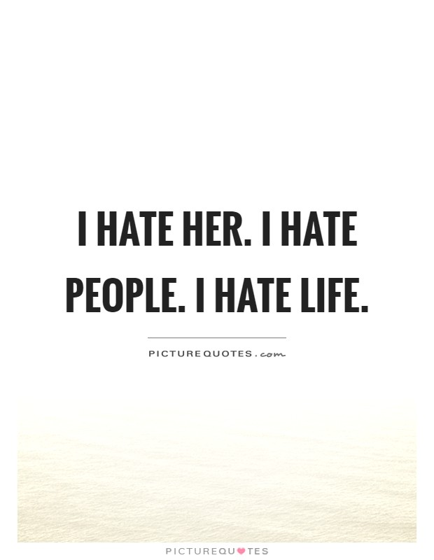 I hate her. I hate people. I hate life | Picture Quotes