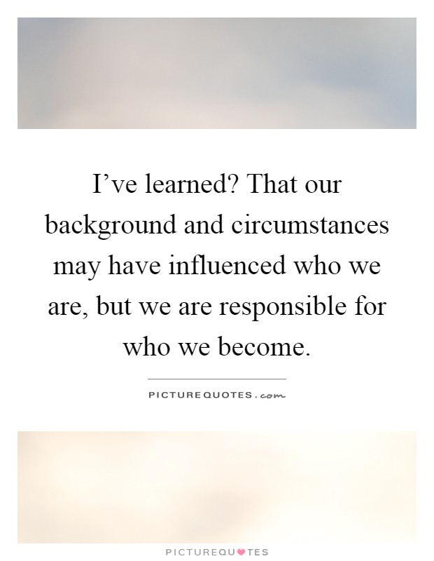 I've learned? That our background and circumstances may have influenced who we are, but we are responsible for who we become Picture Quote #1