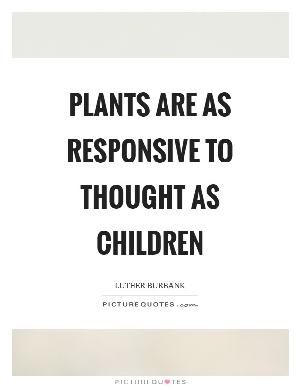 Plants are as responsive to thought as children Picture Quote #1