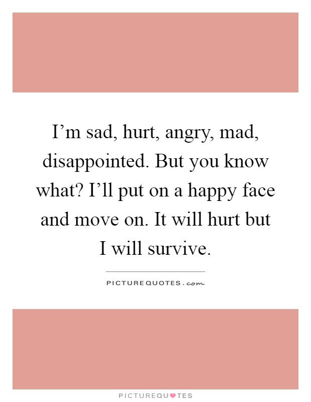 I'm sad, hurt, angry, mad, disappointed. But you know what? I'll put on a happy face and move on. It will hurt but I will survive Picture Quote #1