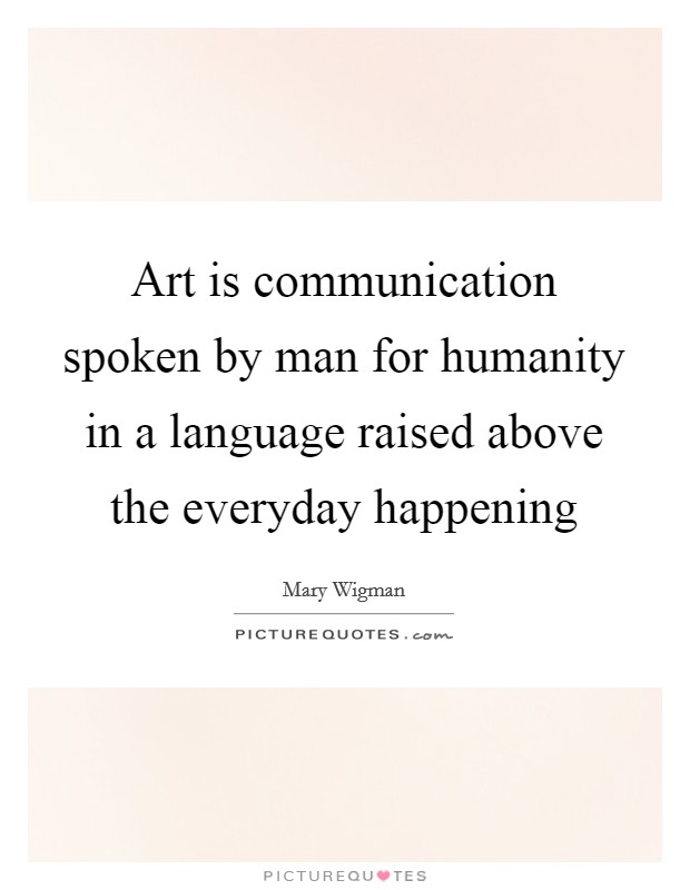 Art is communication spoken by man for humanity in a language raised above the everyday happening Picture Quote #1