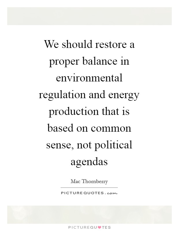 We should restore a proper balance in environmental regulation and energy production that is based on common sense, not political agendas Picture Quote #1