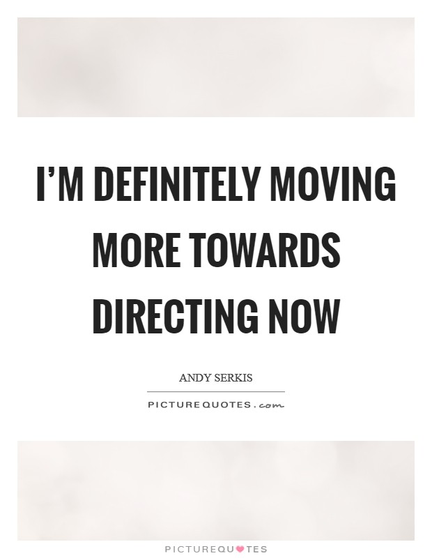 I'm definitely moving more towards directing now Picture Quote #1