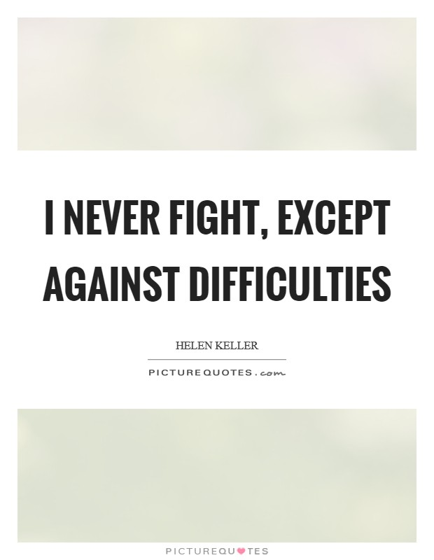 I never fight, except against difficulties Picture Quote #1