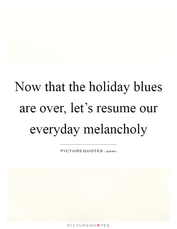 Now that the holiday blues are over, let's resume our everyday melancholy Picture Quote #1