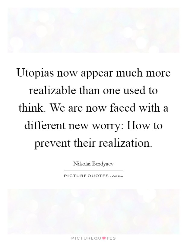 Utopias now appear much more realizable than one used to think. We are now faced with a different new worry: How to prevent their realization Picture Quote #1