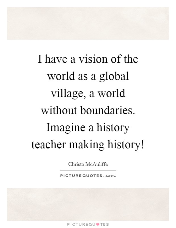 I have a vision of the world as a global village, a world without boundaries. Imagine a history teacher making history! Picture Quote #1