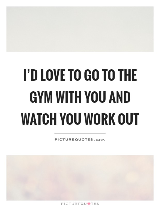 I'd love to go to the gym with you and watch you work out Picture Quote #1