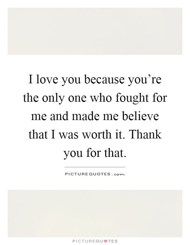 I love you because you're the only one who fought for me and made me believe that I was worth it. Thank you for that Picture Quote #1