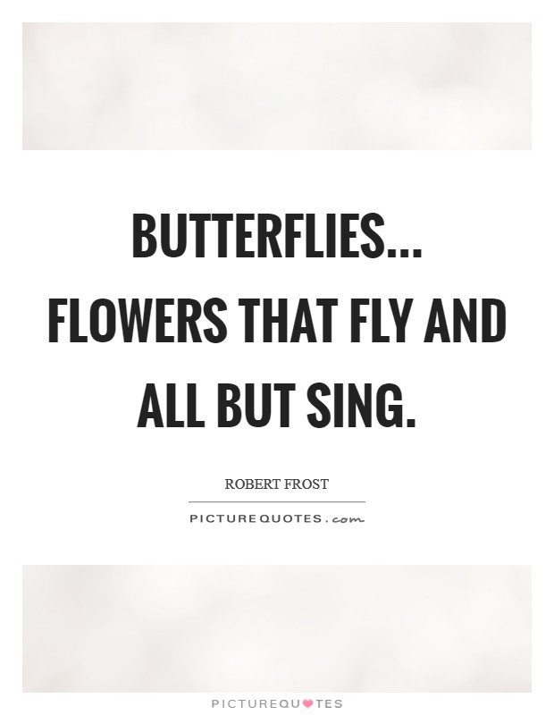 Butterflies... flowers that fly and all but sing Picture Quote #1