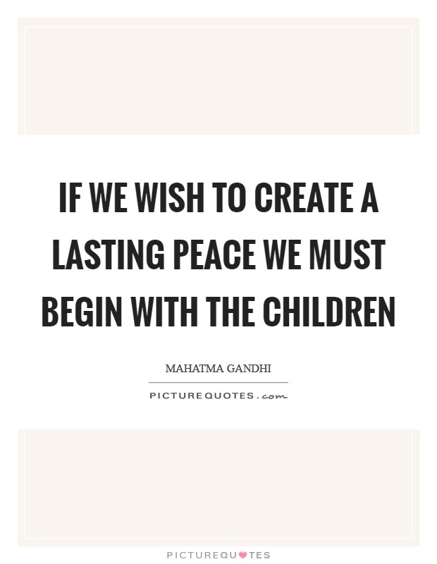 If we wish to create a lasting peace we must begin with the children Picture Quote #1