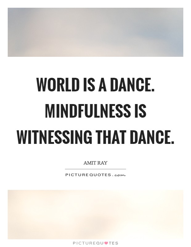 World is a dance. Mindfulness is witnessing that dance Picture Quote #1