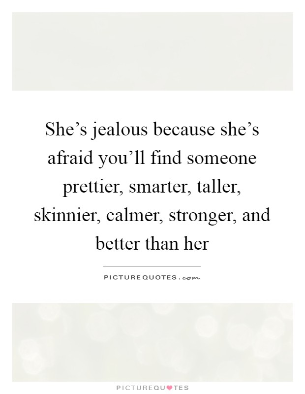 She's jealous because she's afraid you'll find someone prettier, smarter, taller, skinnier, calmer, stronger, and better than her Picture Quote #1