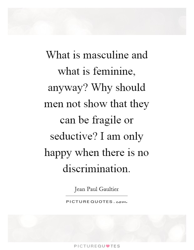 What is masculine and what is feminine, anyway? Why should men not show that they can be fragile or seductive? I am only happy when there is no discrimination Picture Quote #1
