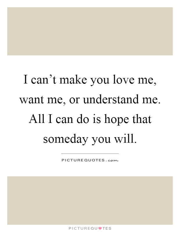 I can't make you love me, want me, or understand me. All I can do is hope that someday you will Picture Quote #1
