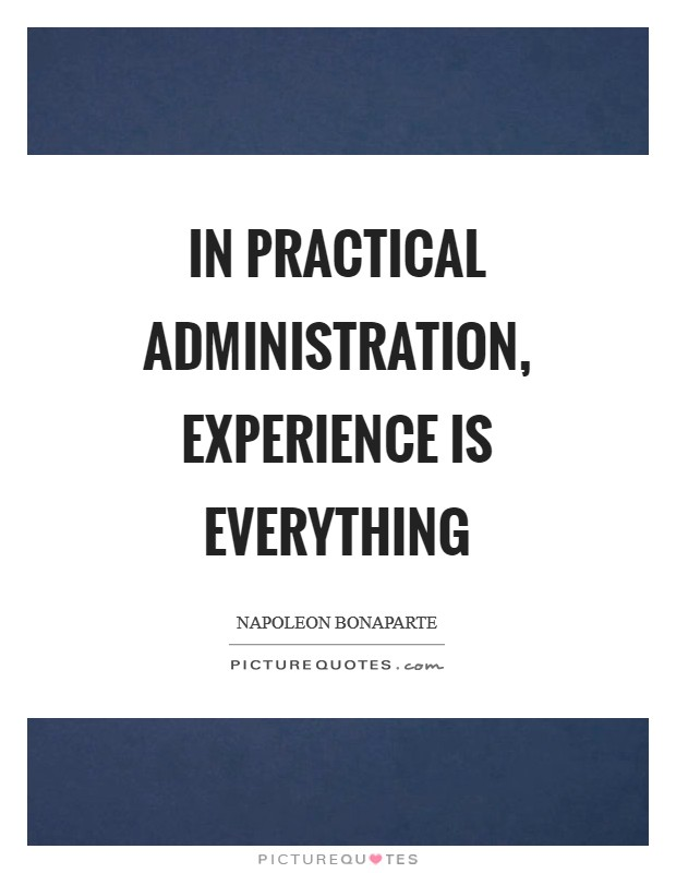In practical administration, experience is everything Picture Quote #1