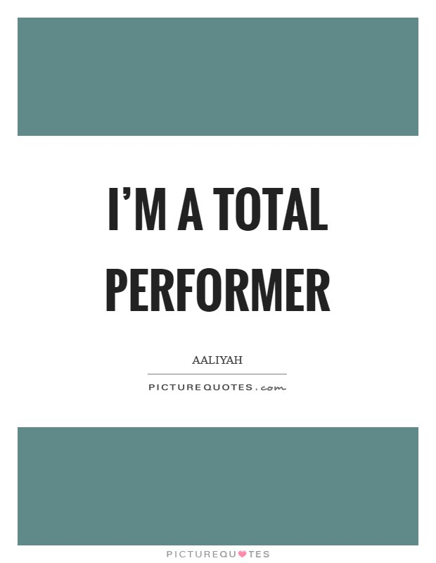 I'm a total performer Picture Quote #1