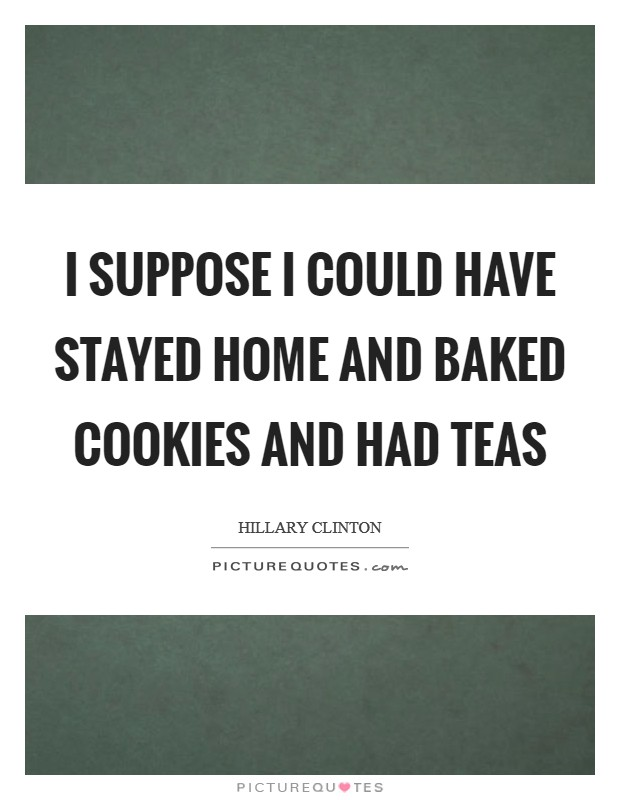 I suppose I could have stayed home and baked cookies and had teas Picture Quote #1