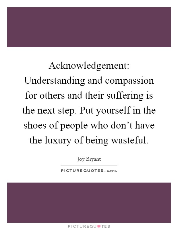 Acknowledgement: Understanding and compassion for others and their suffering is the next step. Put yourself in the shoes of people who don't have the luxury of being wasteful Picture Quote #1