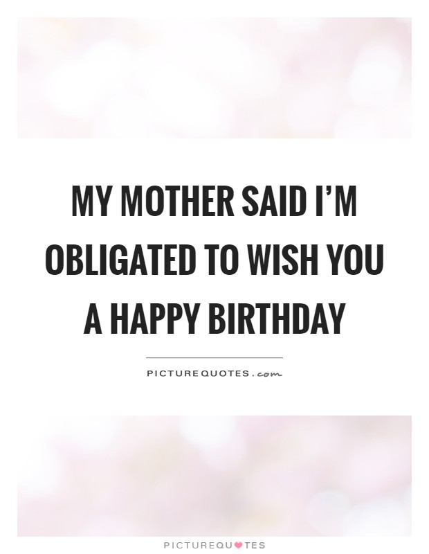 My mother said I'm obligated to wish you a happy birthday Picture Quote #1