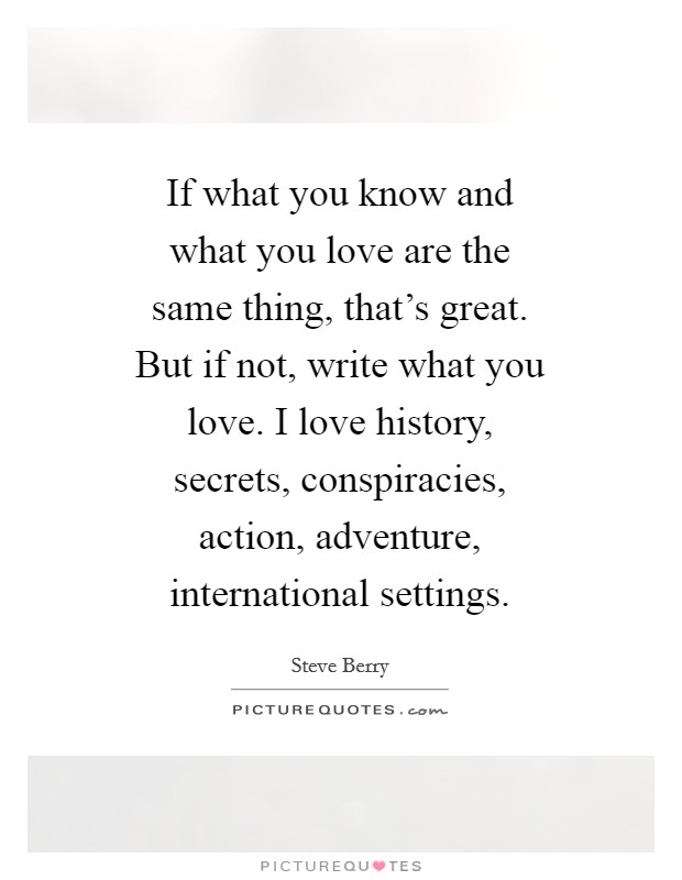 If what you know and what you love are the same thing, that's great. But if not, write what you love. I love history, secrets, conspiracies, action, adventure, international settings Picture Quote #1