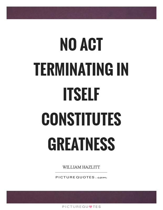 No act terminating in itself constitutes greatness Picture Quote #1