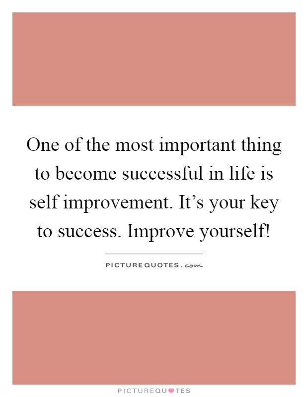 One of the most important thing to become successful in life is self improvement. It's your key to success. Improve yourself! Picture Quote #1