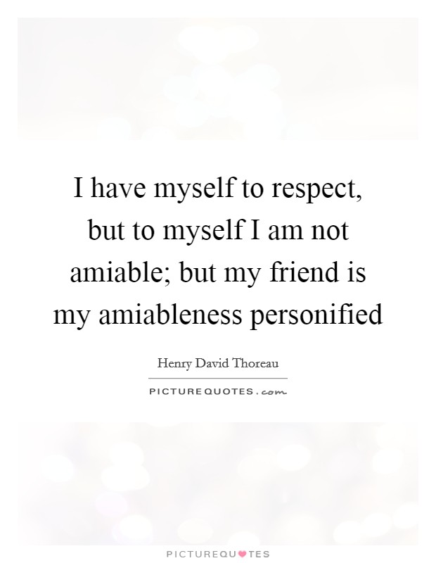 I have myself to respect, but to myself I am not amiable; but my friend is my amiableness personified Picture Quote #1
