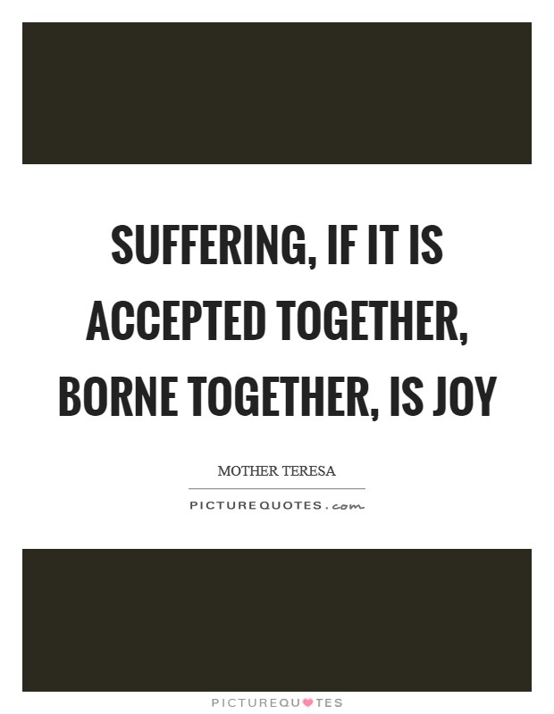 Suffering, if it is accepted together, borne together, is joy Picture Quote #1