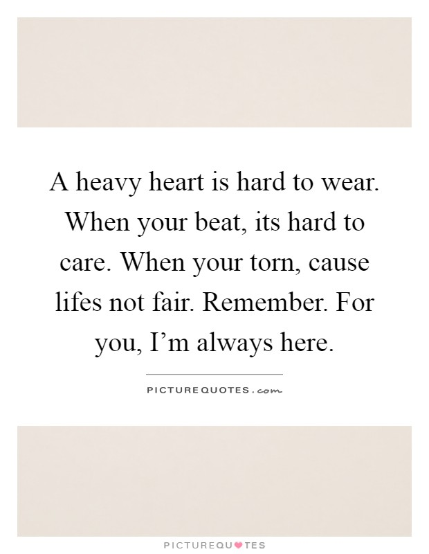 A heavy heart is hard to wear. When your beat, its hard to care. When your torn, cause lifes not fair. Remember. For you, I'm always here Picture Quote #1