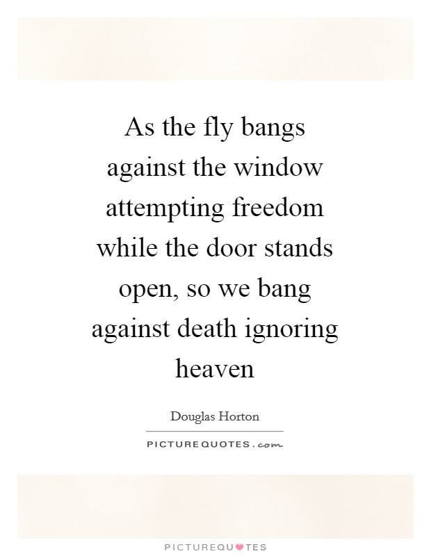 As the fly bangs against the window attempting freedom while the door stands open, so we bang against death ignoring heaven Picture Quote #1