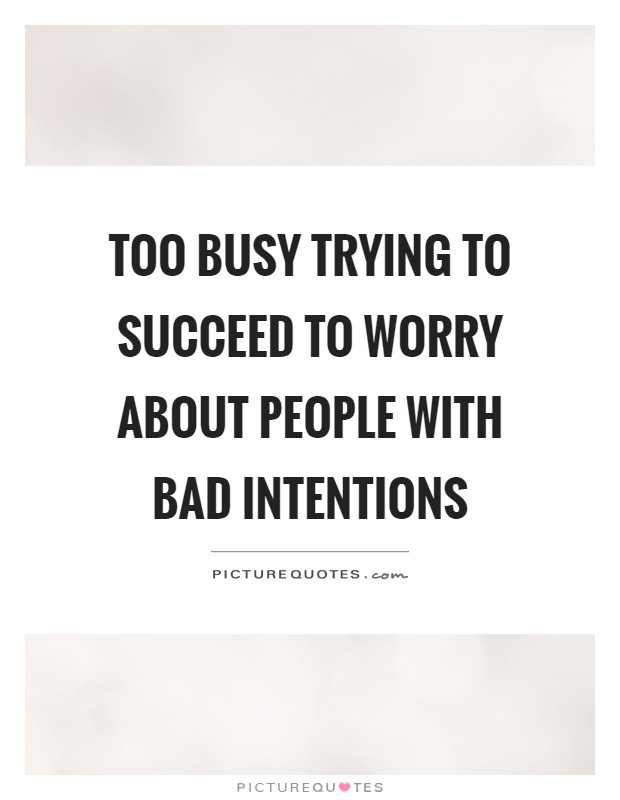 Too busy trying to succeed to worry about people with bad intentions Picture Quote #1