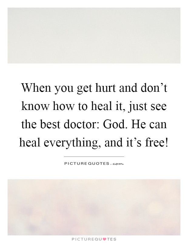 When you get hurt and don't know how to heal it, just see the best doctor: God. He can heal everything, and it's free! Picture Quote #1