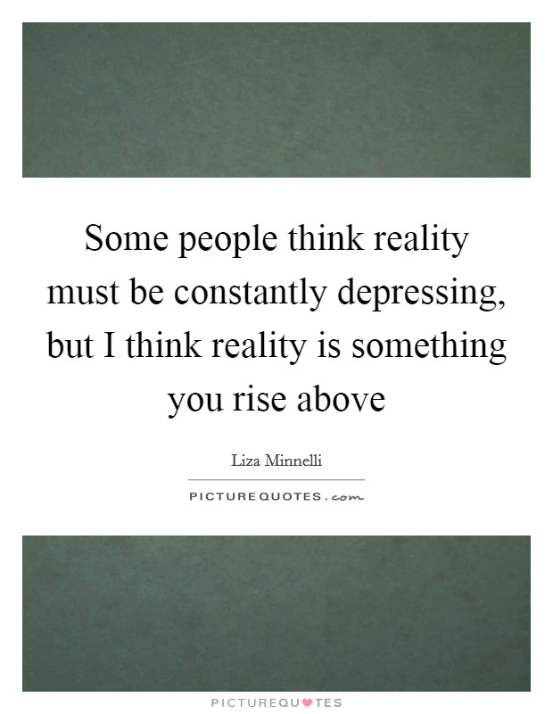 Some people think reality must be constantly depressing, but I think reality is something you rise above Picture Quote #1
