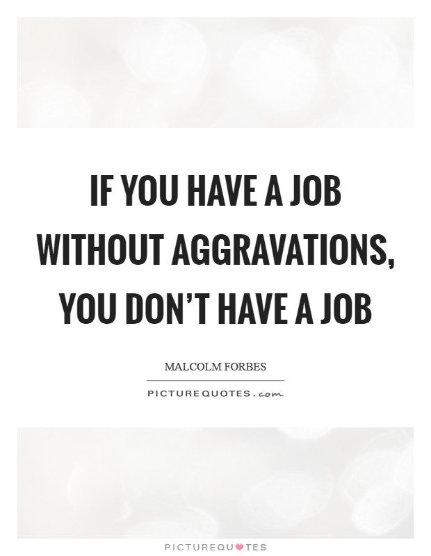 If you have a job without aggravations, you don't have a job Picture Quote #1