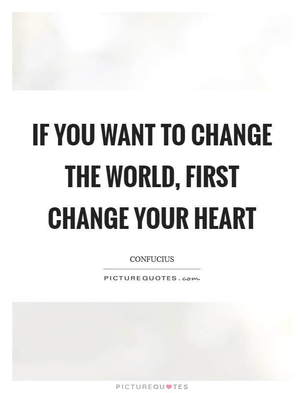 If you want to change the world, first change your heart Picture Quote #1