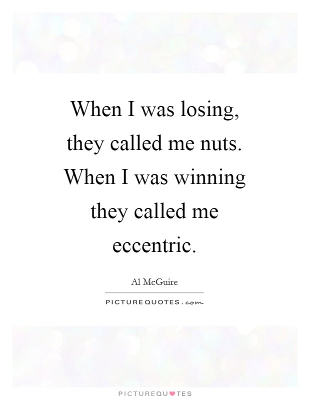 When I was losing, they called me nuts. When I was winning they called me eccentric Picture Quote #1