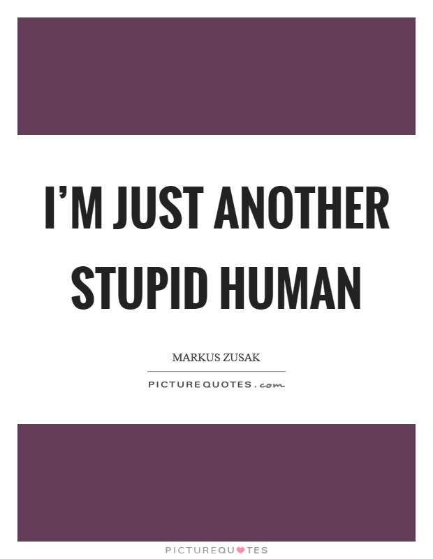I'm just another stupid human Picture Quote #1