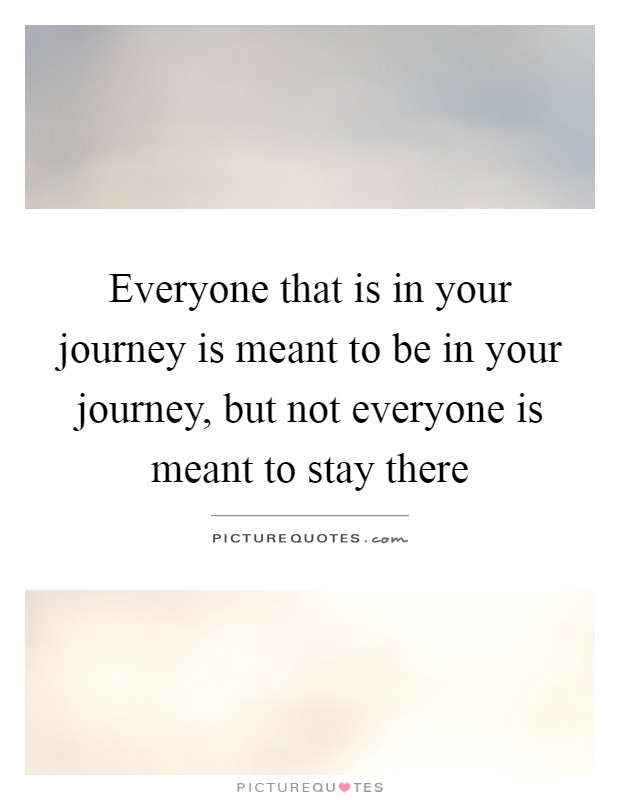 Everyone that is in your journey is meant to be in your journey, but not everyone is meant to stay there Picture Quote #1