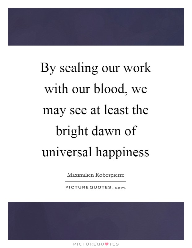 By sealing our work with our blood, we may see at least the bright dawn of universal happiness Picture Quote #1