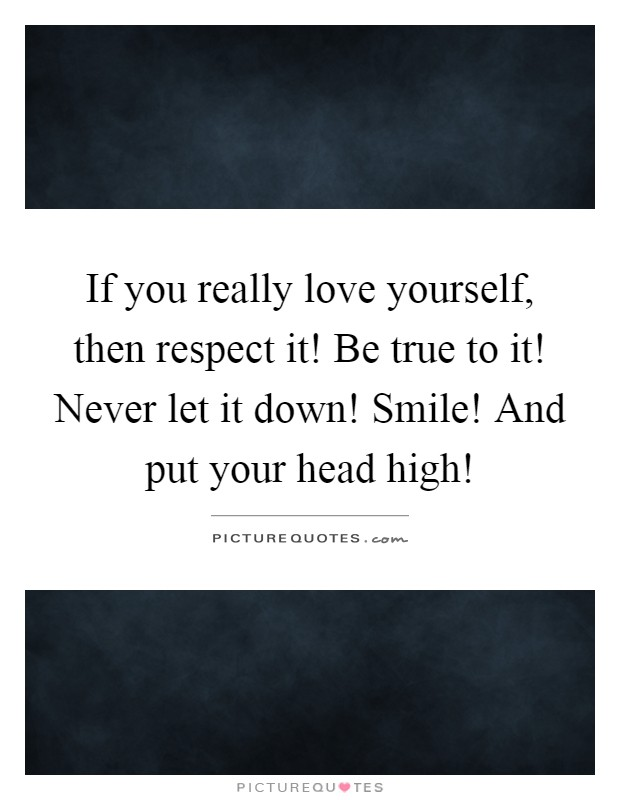 If you really love yourself, then respect it! Be true to it! Never let it down! Smile! And put your head high! Picture Quote #1