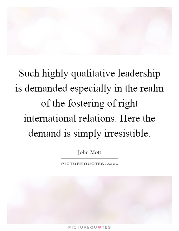 Such highly qualitative leadership is demanded especially in the realm of the fostering of right international relations. Here the demand is simply irresistible Picture Quote #1