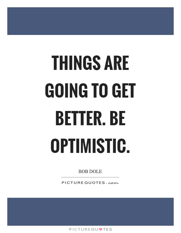 Things are going to get better. Be optimistic Picture Quote #1