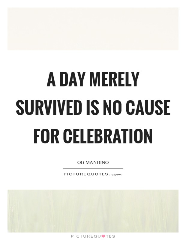 A day merely survived is no cause for celebration Picture Quote #1