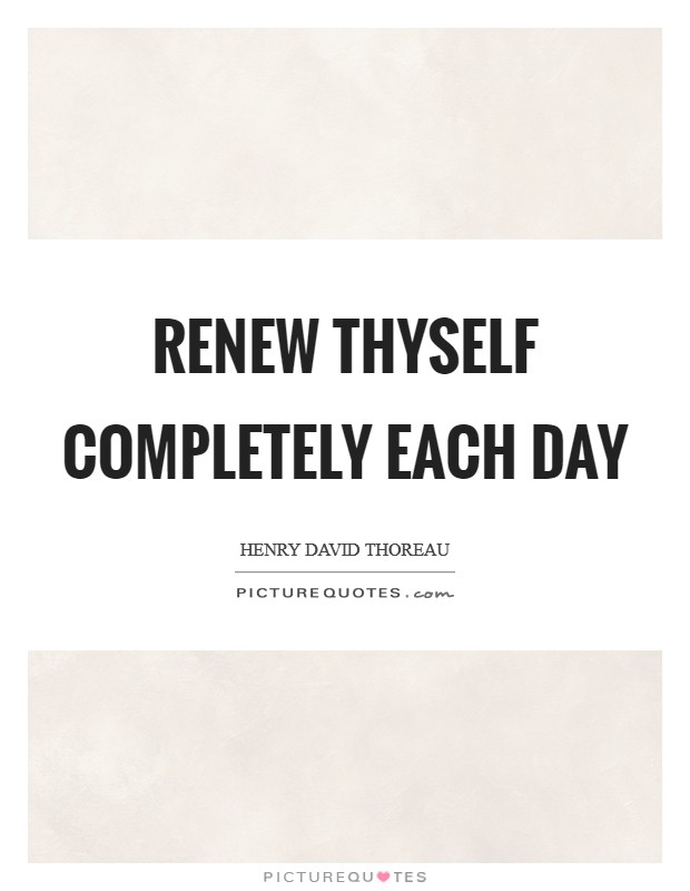Renew thyself completely each day Picture Quote #1